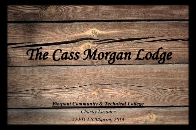 The Cass Morgan Lodge Pierpont Community & Technical College Charity Luzader APPD 2260/Spring 2014