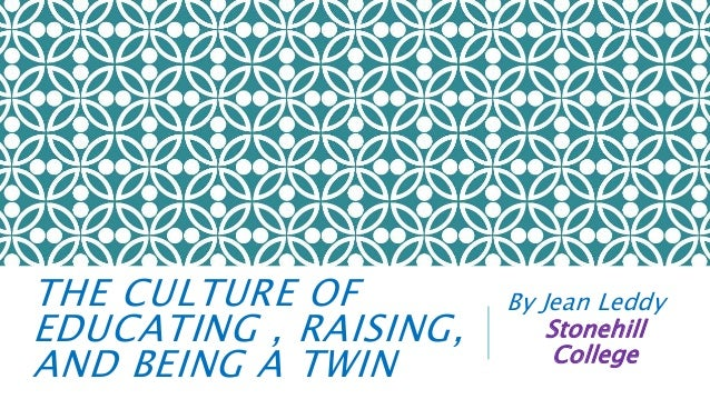 THE CULTURE OF EDUCATING , RAISING, AND BEING A TWIN By Jean Leddy Stonehill College