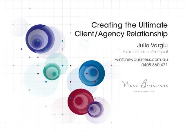 Creating the Ultimate Client/Agency Relationship Julia Vargiu Founder and Principal win@newbusiness.com.au 0408 860 471