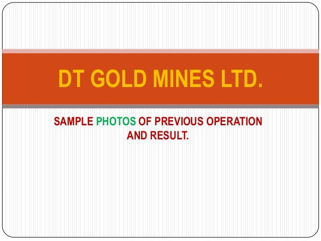 SAMPLE PHOTOS OF PREVIOUS OPERATION AND RESULT. DT GOLD MINES LTD.