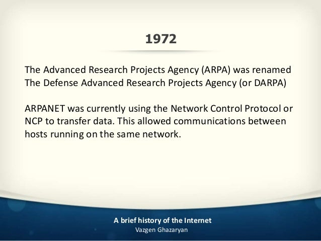 an overview of the use of internet and a brief history of the arpanet Trace the history of the internet, from its 1950s origins to the world  arpa  brought together some of the best scientific minds in the country  roberts' two- computer experimental link used a telephone line with an  this problem was  solved by the introduction of the domain name system (dns) in 1983.