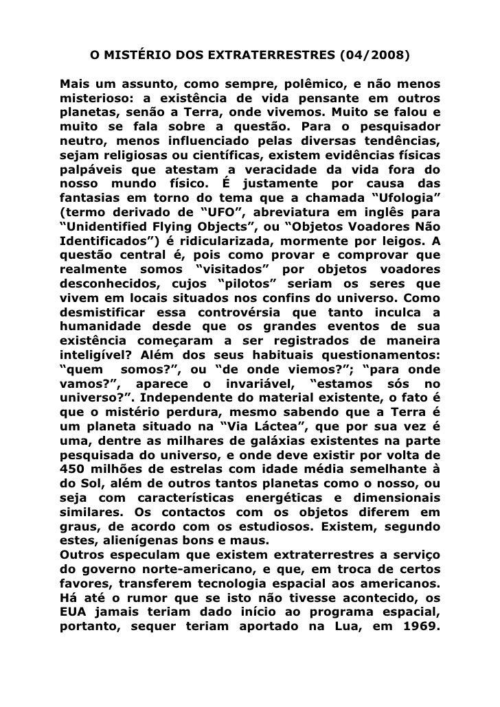 O MISTÉRIO DOS EXTRATERRESTRES (04/2008)  Mais um assunto, como sempre, polêmico, e não menos misterioso: a existência de ...