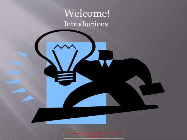 Welcome! Introductions Accounting Management Services : inspiring achievement