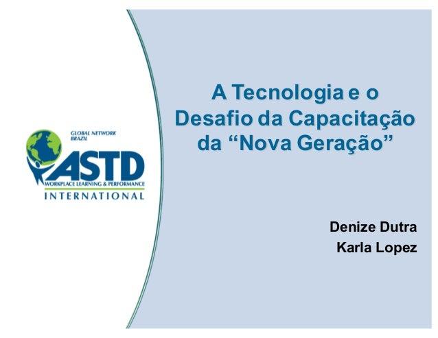 """A Tecnologia e o Desafio da Capacitação da """"Nova Geração"""" Denize Dutra Karla Lopez"""