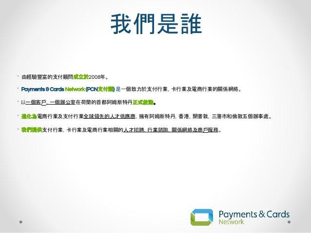 我們是誰 * 由經驗豐富的支付顧問成立於2008年。 * Payments & Cards Network (PCN支付圈) 是一個致力於支付行業,卡行業及電商行業的關係網絡。 * 以一個客戶,一個辦公室在荷蘭的首都阿姆斯特丹正式啟動。 * 進...
