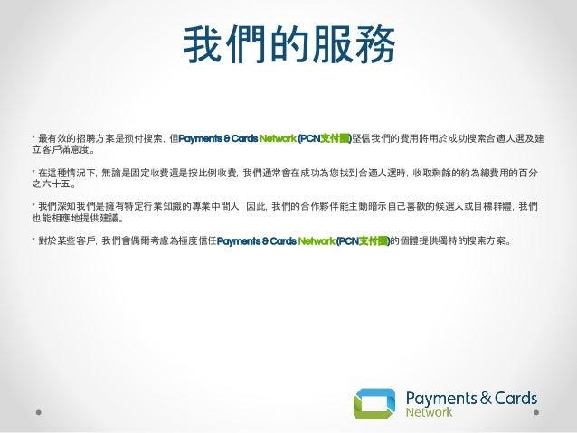 我們的服務 * 最有效的招聘方案是预付搜索,但Payments & Cards Network (PCN支付圈)堅信我們的費用將用於成功搜索合適人選及建 立客戶滿意度。 * 在這種情況下,無論是固定收費還是按比例收費,我們通常會在成功為您找到合...