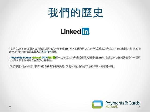 我們的歷史 * 我們在LinkedIn领英网上拥有超过两万六千名专业支付精英的国际群组,该群成立於2008年且只有行业相關人员,这也意 味著该群组拥有世界上最大的支付和卡網絡。 * Payments & Cards Network (PCN支付...