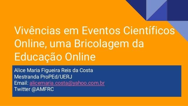 Alice Maria Figueira Reis da Costa Mestranda ProPEd/UERJ Email: alicemaria.costa@yahoo.com.br Twitter @AMFRC Vivências em ...