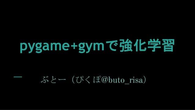 pygame+gymで強化学習 ぶとー(ぴくぽ@buto_risa)