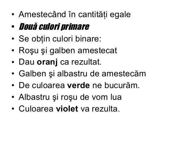 • Amestecând în cantităţi egale • Două culori primare • Se obţin culori binare: • Roşu şi galben amestecat • Dau oranj ca ...