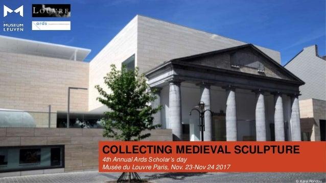 COLLECTING MEDIEVAL SCULPTURE © Karel Rondou 4th Annual Ards Scholar's day Musée du Louvre Paris, Nov. 23-Nov 24 2017