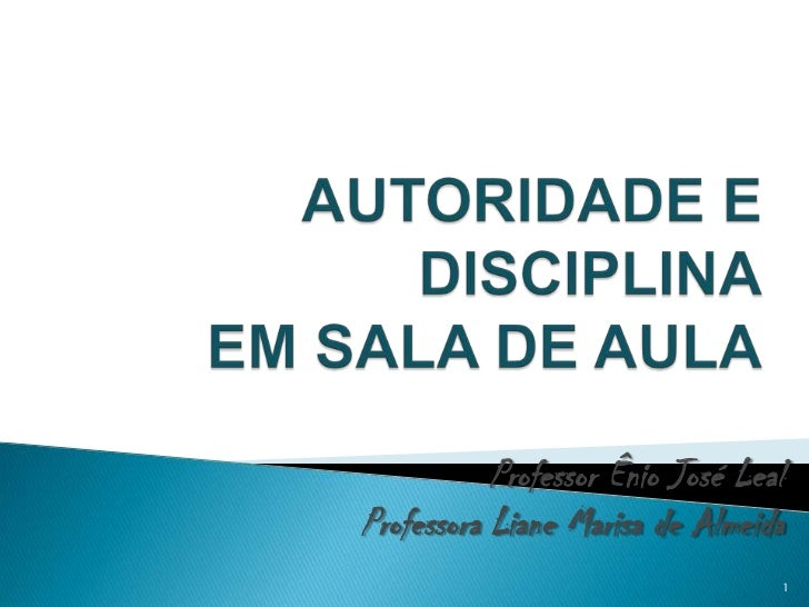 AUTORIDADE E DISCIPLINA EM SALA DE AULA<br />Professor Ênio José Leal<br />Professora Liane Marisa de Almeida<br />1<br />