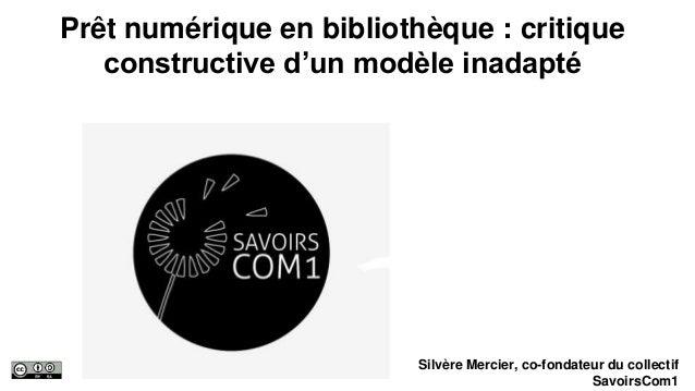 Prêt numérique en bibliothèque : critique constructive d'un modèle inadapté Silvère Mercier, co-fondateur du collectif Sav...