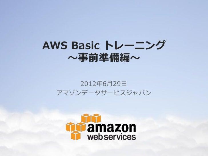 AWS Basic トレーニング   ~事前準備編~     2012年6月29日 アマゾンデータサービスジャパン
