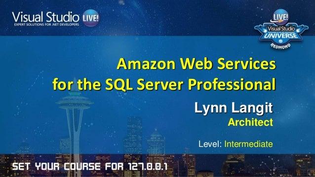 Amazon Web Services for the SQL Server Professional Lynn Langit Architect Level: Intermediate