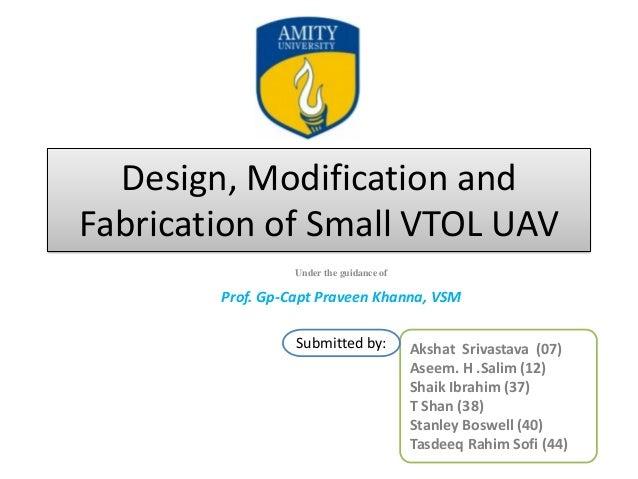 Design, Modification and Fabrication of Small VTOL UAV Under the guidance of Prof. Gp-Capt Praveen Khanna, VSM Akshat Sriv...
