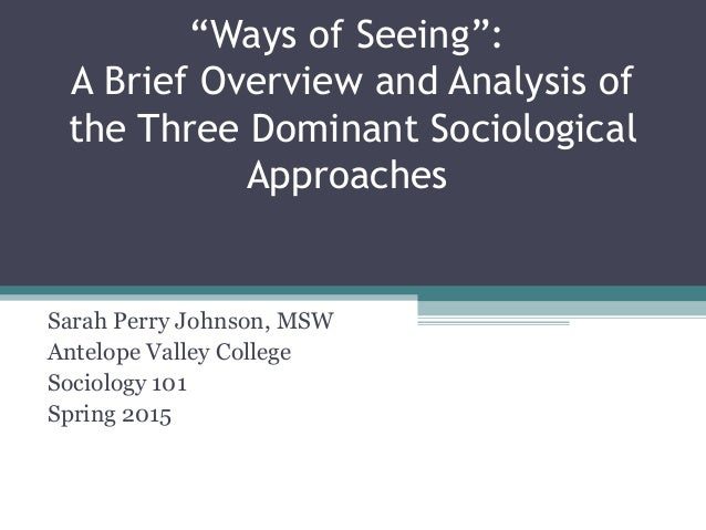 """Ways of Seeing"": A Brief Overview and Analysis of the Three Dominant Sociological Approaches Sarah Perry Johnson, MSW Ant..."