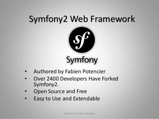 Symfony2 Web Framework • Authored by Fabien Potencier • Over 2400 Developers Have Forked Symfony2. • Open Source and Free ...
