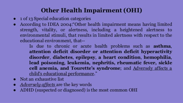 other health impairment Definition of other health impairment under idea other health impairment means having limited strength, vitality, or alertness, including a heightened alertness to environmental stimuli, that results in lim-ited alertness with respect to the educational environ-ment, that— is due to chronic or acute health problems such as asthma, attention deficit.