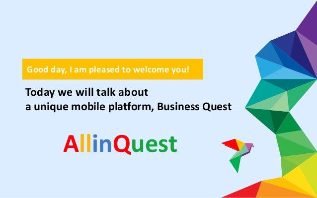 Today we will talk about a unique mobile platform, Business Quest Good day, I am pleased to welcome you! AllinQuest