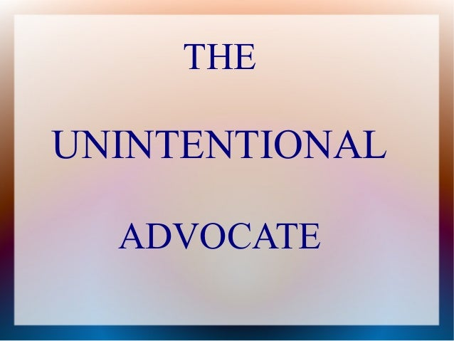 THE UNINTENTIONAL ADVOCATE