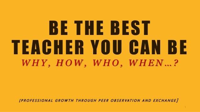 BE THE BEST TEACHER YOU CAN BE W H Y , H O W , W H O , W H E N … ? [ P R O F E S S I O N A L G R O W T H T H R O U G H P E...
