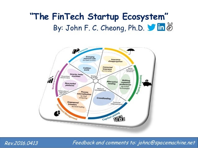 """The FinTech Startup Ecosystem"" By: John F. C. Cheong, Ph.D. Feedback and comments to: johnc@spacemachine.net.Rev.2016.0413"