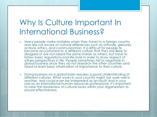 cultural diffrerences in international business The goal of this paper is to analyze the influence of culture in international business the globalization of the world economy has intensified international relationships, increasing market is the cultural differences.