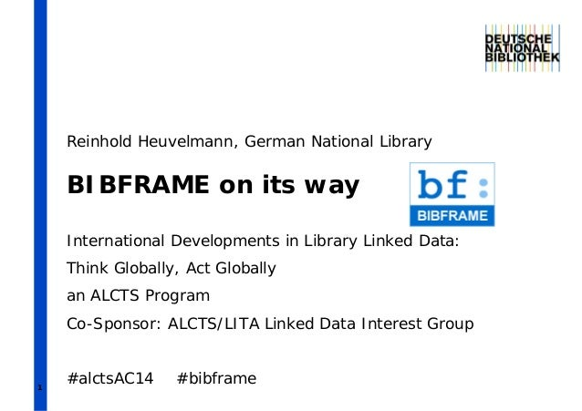 1 BIBFRAME on its way International Developments in Library Linked Data: Think Globally, Act Globally an ALCTS Program Co-...