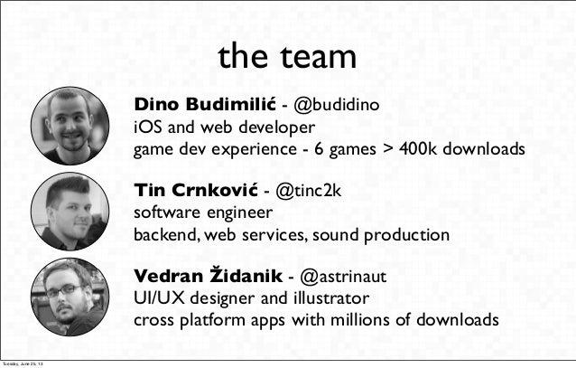 the teamDino Budimilić - @budidinoiOS and web developergame dev experience - 6 games > 400k downloadsTin Crnković - @tinc2...