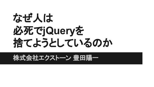なぜ人は 必死でjQueryを 捨てようとしているのか 株式会社エクストーン 豊田陽一