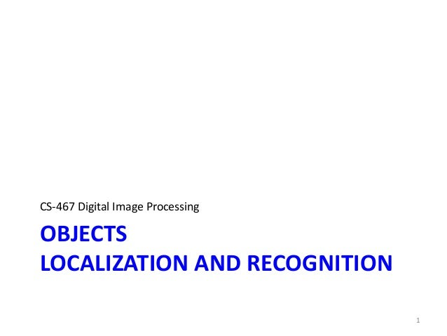 OBJECTS LOCALIZATION AND RECOGNITION CS-467 Digital Image Processing 1