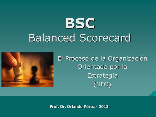 BSC Balanced Scorecard El Proceso de la Organización Orientada por la Estrategia (SFO)  Prof. Dr. Orlando Pérez - 2013