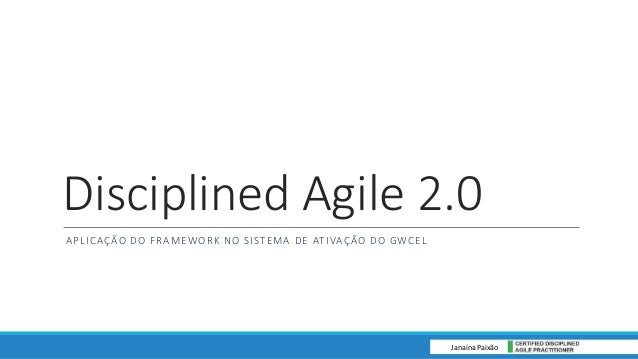 Disciplined Agile 2.0 APLICAÇÃO DO FRAMEWORK NO SISTEMA DE ATIVAÇÃO DO GWCEL Janaína Paixão