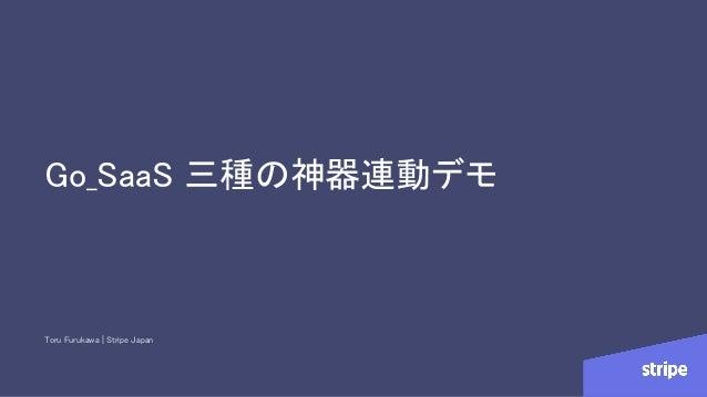 Go_SaaS 三種の神器連動デモ Toru Furukawa | Stripe Japan
