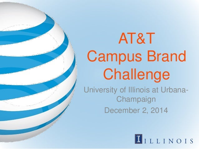 AT&T Campus Brand Challenge University of Illinois at Urbana- Champaign December 2, 2014