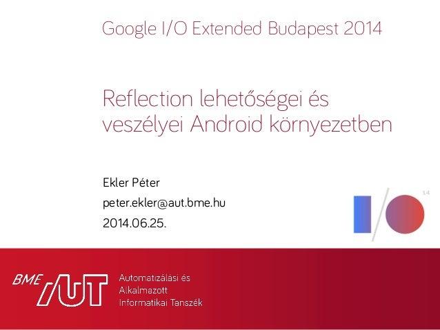 Google I/O Extended Budapest 2014 Ekler Péter peter.ekler@aut.bme.hu 2014.06.25. Reflection lehetőségei és veszélyei Andro...