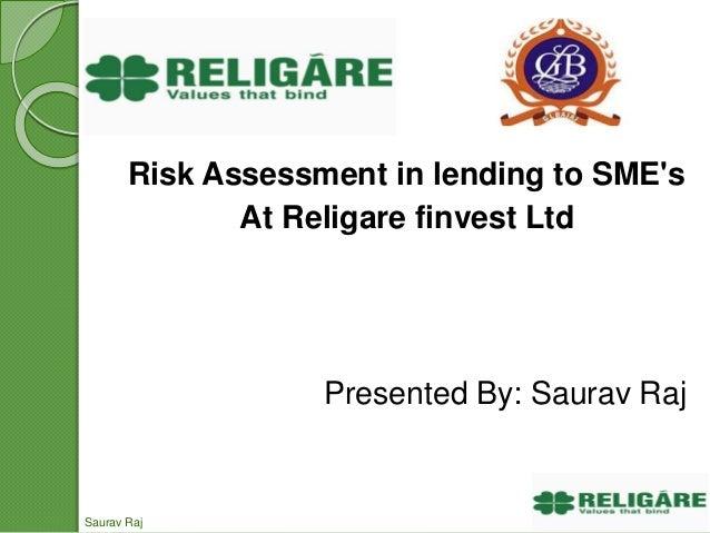 Risk Assessment in lending to SME's At Religare finvest Ltd Presented By: Saurav Raj Saurav Raj