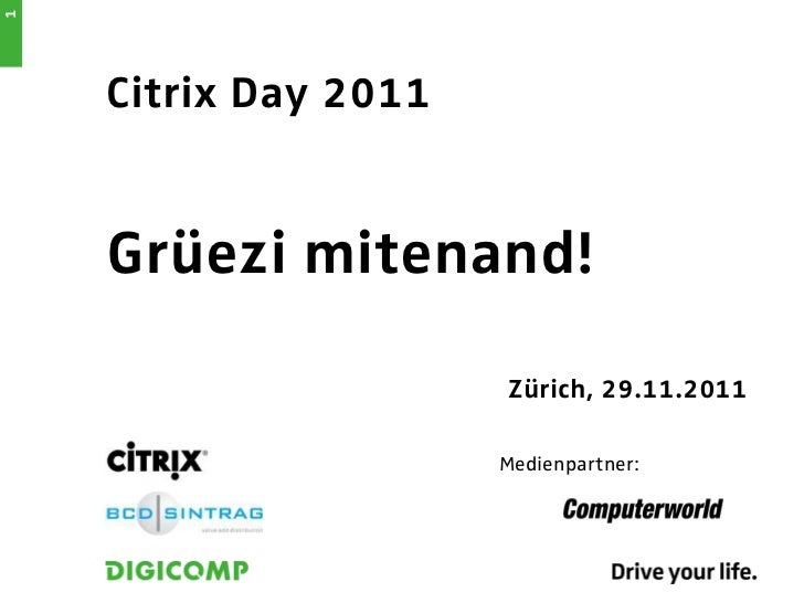 1    Citrix Day 2011    Grüezi mitenand!                      Zürich, 29.11.2011                      Medienpartner: