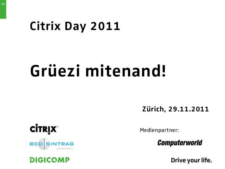 1    Citrix Day 2011    Grüezi mitenand!                      Zürich, 29.11.2011                      Medienpartner: