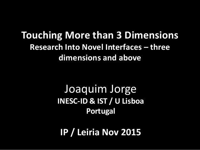 Touching More than 3 Dimensions Research Into Novel Interfaces – three dimensions and above Joaquim Jorge INESC-ID & IST /...