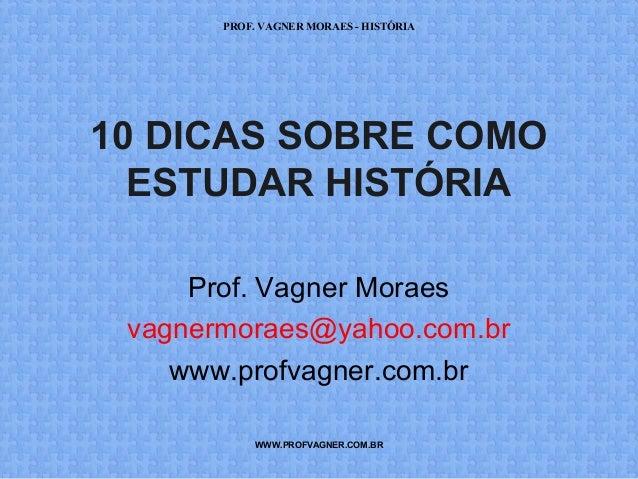 PROF. VAGNER MORAES - HISTÓRIA  10 DICAS SOBRE COMO  ESTUDAR HISTÓRIA  Prof. Vagner Moraes  vagnermoraes@yahoo.com.br  www...