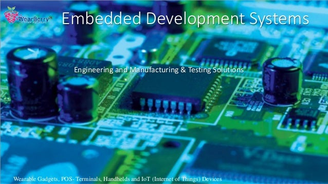 Embedded Development Systems Engineering and Manufacturing & Testing Solutions Wearable Gadgets, POS- Terminals, Handhelds...