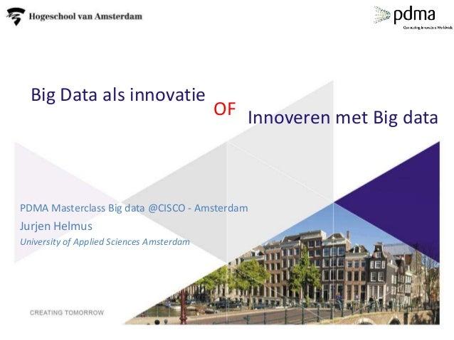 Big Data als innovatie PDMA Masterclass Big data @CISCO - Amsterdam Jurjen Helmus University of Applied Sciences Amsterdam...