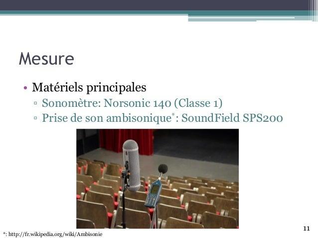 Mesure • Matériels principales ▫ Sonomètre: Norsonic 140 (Classe 1) ▫ Prise de son ambisonique*: SoundField SPS200 11 *: h...