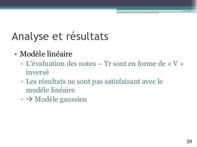 Analyse et résultats • Modèle linéaire ▫ L'évaluation des notes – Tr sont en forme de «V » inversé ▫ Les résultats ne sont...