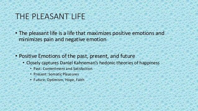 THE PLEASANT LIFE • The pleasant life is a life that maximizes positive emotions and minimizes pain and negative emotion •...