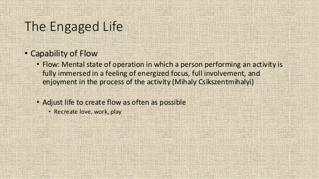 The Engaged Life • Capability of Flow • Flow: Mental state of operation in which a person performing an activity is fully ...