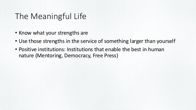 The Meaningful Life • Know what your strengths are • Use those strengths in the service of something larger than yourself ...