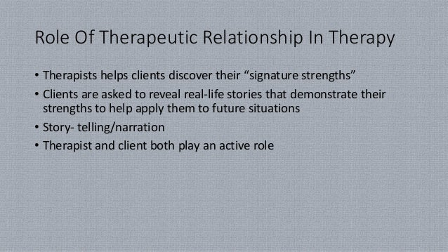 """Role Of Therapeutic Relationship In Therapy • Therapists helps clients discover their """"signature strengths"""" • Clients are ..."""